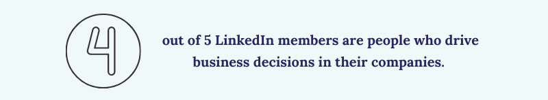 4 out of 5 LinkedIn members are people who drive business decisions in their companies.